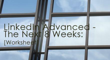 LinkedIn Advanced - The Next 8 Weeks [Worksheet]